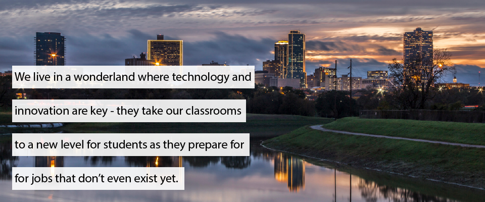 We live in a wonderland where technology and innovation are key - they take our classrooms to a new level for students as they prepare for jobs that don't even exist yet.