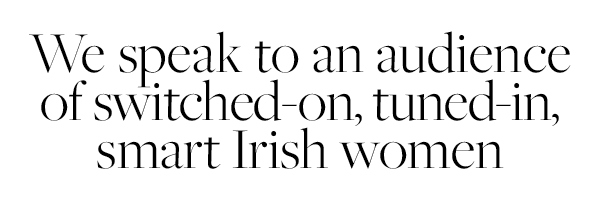We speak to an audience of switched-on, tuned-in, smart Irish women.