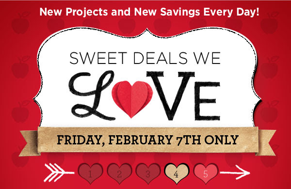 New Projects and New Savings Every Day! SWEET DEALS WE LOVE - FRIDAY, FEBRUARY 7TH ONLY