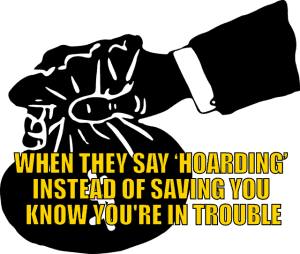 When they say 'hoarding' instead of 'saving' you know you're in trouble