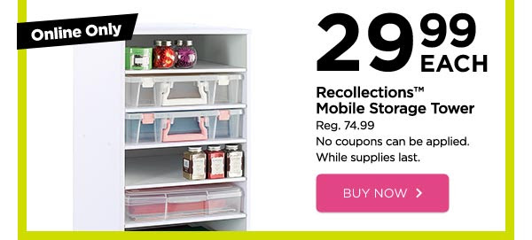 Online Only - 29.99 EACH Recollections™ Mobile Storage Tower. Reg. 74.99. No coupons can be applied. While supplies last. BUY NOW