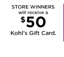 STORE WINNERS will receive a $50 Kohl's Gift Card.