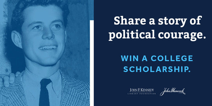Share a story of political courage. Win a college scholarship. John F. Kenned Library Foundation John Hancock