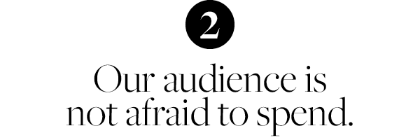 Our audience is not afraid to spend.