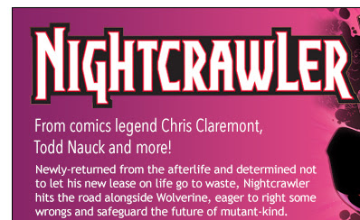 Nightcrawler                                  From comics legend Chris Claremont,  Todd Nauck and more!                                 Newly-returned from the afterlife and determined not to let his new lease on life go to waste, Nightcrawler hits the road alongside Wolverine, eager to right some wrongs and safeguard the future of mutant-kind.