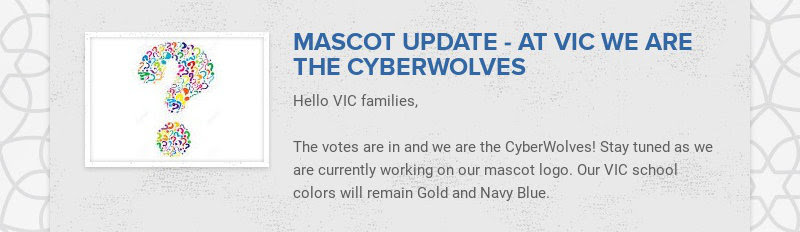 MASCOT UPDATE - AT VIC WE ARE THE CYBERWOLVES Hello VIC families, The votes are in and we are...