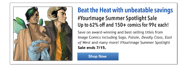 Beat the Heat with unbeatable savings #YourImage Summer Spotlight Sale Up to 62% off & 150+ comics for 99¢ each!Save on award-winning and best-selling titles from Image Comics including Saga, Fatale, Deadly Class, East of West and many more! #YourImage Summer Spotlight Sale ends 7/15. Shop Now