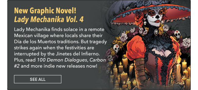 New Graphic Novel! Lady Mechanika finds solace in a remote Mexican village where locals share their Día de los Muertos traditions. But tragedy strikes again when the festivities are interrupted by the Jinetes del Infierno. Plus, read *100 Demon Dialogues*, *Carbon #2* and more indie new releases now! See All