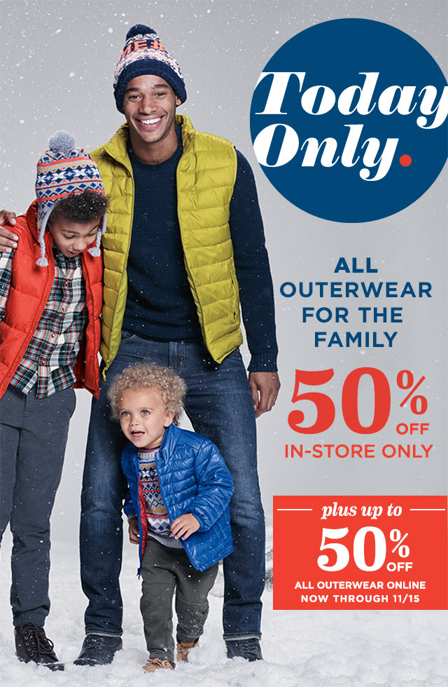 Today Only. | ALL OUTERWEAR FOR THE FAMILY 50% OFF | IN-STORE ONLY | plus up to 50% OFF ALL OUTERWEAR ONLINE NOW THROUGH 11/15
