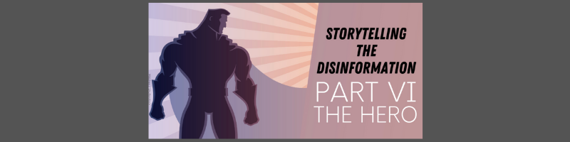 Storytelling the disinformation. Part VI. The hero.