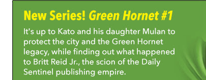 New Series! Green Hornet #1 It's up to Kato and his daughter Mulan to protect the city and the Green Hornet legacy, while finding out what happened to Britt Reid Jr., the scion of the Daily Sentinel publishing empire.
