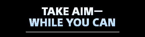 TAKE AIM — WHILE YOU CAN