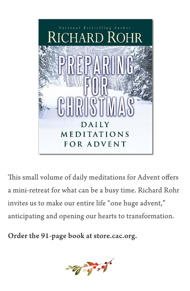 """Preparing for Christmas This small volume of daily meditations for Advent offers a mini-retreat for what can be a busy time. Richard Rohr invites us to make our entire life """"one huge advent,"""" anticipating and opening our hearts to transformation. Order the 91-page book at http://store.cac.org/Preparing-for-Christmas_p_30.html"""