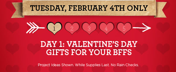 TUESDAY, FEBRUARY 4TH ONLY. DAY 1: VALENTINE'S DAY GIFTS FOR YOUR BFFS. Project Ideas Shown. While Supplies Last. No Rain Checks.