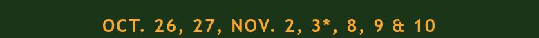 Oct. 26, 27, Nov. 2, 3*, 8, 9 & 10