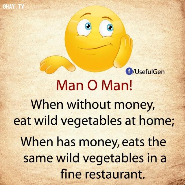 1. Khi không tiền, ăn rau dại                        tại nhà. Khi có tiền, ăn cùng loại rau dại trong                        nhà hàng sang trọng.,nghịch lý cuộc sống,khi                        không tiền,khi có tiền,suy ngẫm,câu nói hài,câu                        nói troll