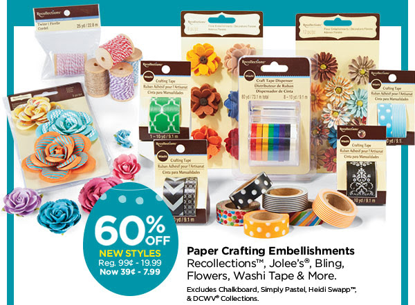 60% OFF NEW STYLES Reg. 99¢ - 19.99. Now 39¢ - 7.99. Paper Crafting Embellishments - Recollections™, Jolee's®, Bling, Flowers, Washi Tape & More. Excludes Chalkboard, Simply Pastel, Heidi Swapp™, & DCWV® Collections.