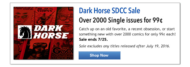 Dark Horse SDCC Sale Over 2000 Single issues for 99¢ each! Catch up on an old favorite, a recent obsession, or start something new with over 2000 comics for only 99¢ each! Sale ends 7/25. Sale excludes any titles released after July 19, 2016. Shop Now