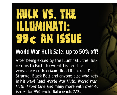 Hulk vs. the Illuminati 99¢ an issue World War Hulk Sale: up to 50% off! After being exiled by the Illuminati, the Hulk returns to Earth to wreak his terrible vengeance on Iron Man, Reed Richards, Dr. Strange, Black Bolt and anyone else who gets in his way! Read World War Hulk from Greg Pak, John Romita Jr. et al., World War Hulk: Front Line and many more with over 40 issues for 99¢ each! Sale ends 7/7.