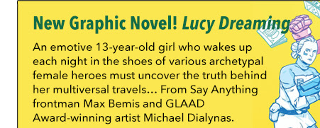 New Graphic Novel Lucy Dreaming An emotive 13-year-old girl who wakes up each night in the shoes of various archetypal female heroes must uncover the truth behind her multiversal travels… From Say Anything frontman Max Bemis and GLAAD Award-winning artist Michael Dialynas.