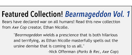"Featured Collection! Bearmageddon Vol. 1 Bears have declared war on all humans! Read this new collection from Axe Cop creator, Ethan Nicolle. ""Bearmageddon wields a prescience that is both hilarious and terrifying, as Ethan Nicolle masterfully spells out the ursine demise that is coming to us all.""                             -Nick Offerman (Parks & Rec, Axe Cop)"