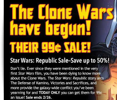The clone wars have begun... THEIR 99¢ SALE Star Wars: Republic Sale—Save up to 50%!  Don't lie. Ever since they were mentioned in the very first Star Wars film, you have been dying to know more about the Clone Wars. The Star Wars: Republic story arcs The Defense of Kamino, Victories and Sacrifices, and more provide the galaxy-wide conflict you've been yearning and TODAY ONLY you can get them for only 99¢ and issue! Sale ends today, 2/26.