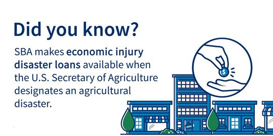 Did you know? SBA makes economic injury disaster loans available when the U.S. Secretary of Agriculture designates an agricultural disaster.