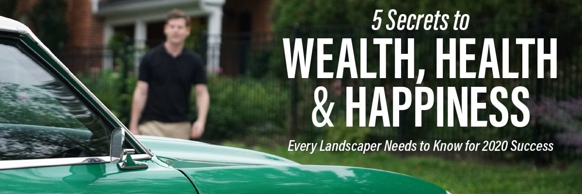 5 Secrets to WEALTH, HEALTH & HAPPINESS Every Landscaper Needs to Know for 2020 Success