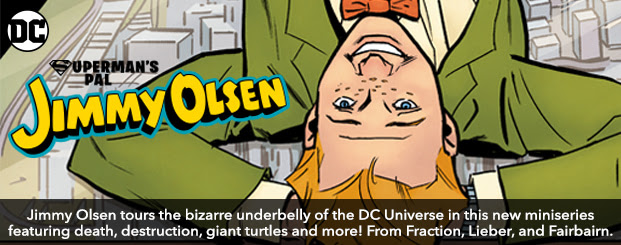 Jimmy Olsen #1 Jimmy Olsen tours the bizarre underbelly of the DC Universe in this new miniseries featuring death, destruction, giant turtles and more!  From Fraction, Lieber, and Fairbairn.