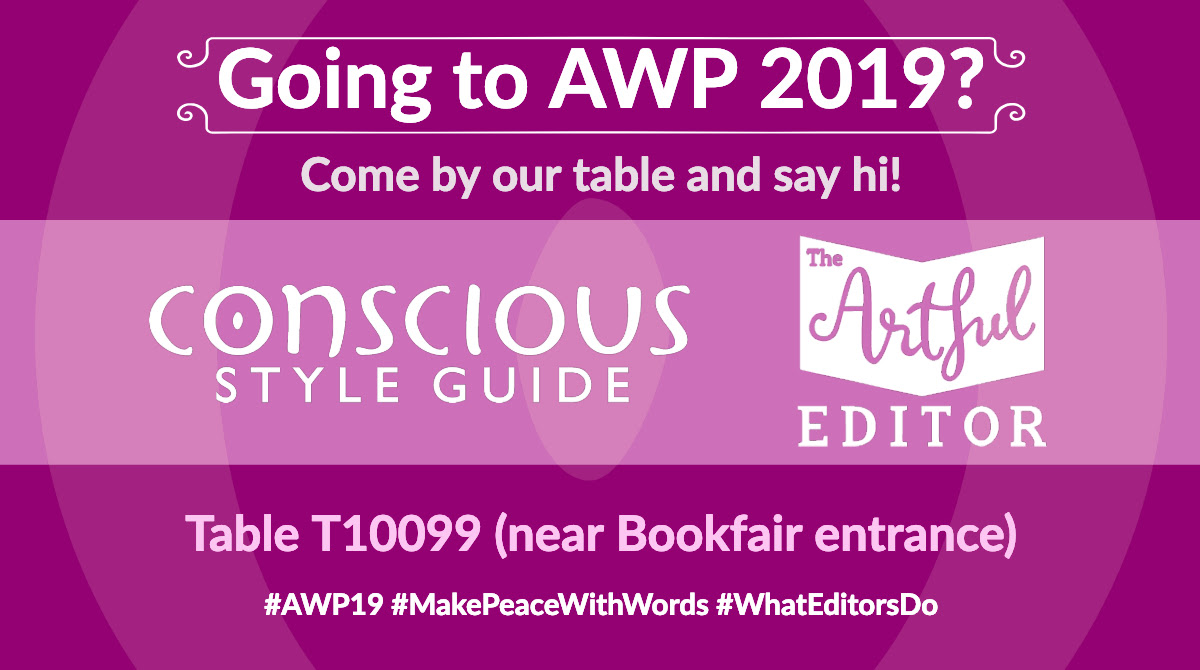 "Purplish graphic says ""Going to AWP 2019? Come by our table and say hi! Conscious Style Guide (logo) and The Artful Editor (logo). Table T10099 (near Bookfair entrance). #AWP19 #MakePeaceWithWords #WhatEditorsDo"
