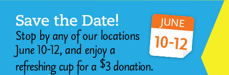 Save the Date! Stop by any of our locations June 10-12, and enjoy a refreshing cup for a $3 donation.