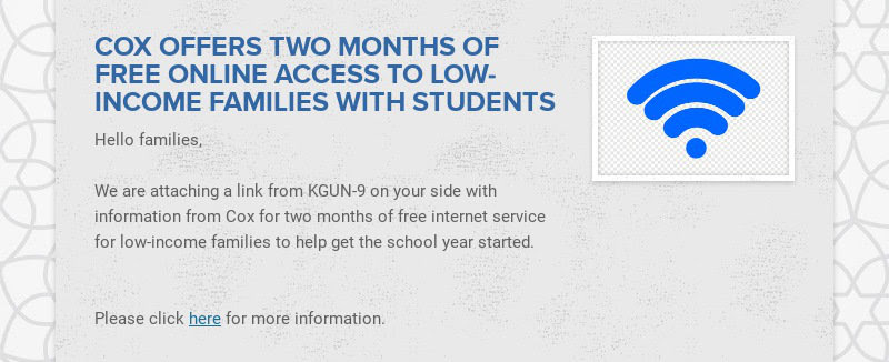 COX OFFERS TWO MONTHS OF FREE ONLINE ACCESS TO LOW-INCOME FAMILIES WITH STUDENTS Hello families,...