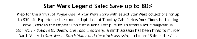 Star Wars Legend Sale: Save up to 80% Prep for the arrival of Rogue One: A Star Wars Story with select Star Wars collections for up to 80% off. Experience the comic adaptation of Timothy Zahn's New York Times bestselling novel, Heir to the Empire! Don't miss Boba Fett pursues an intergalactic magician in  Star Wars - Boba Fett: Death, Lies, and Treachery, a ninth assassin has been hired to murder Darth Vader in Star Wars - Darth Vader and the Ninth Assassin, and more! Sale ends 4/11.