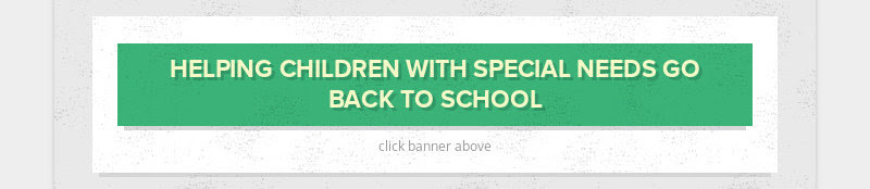 HELPING CHILDREN WITH SPECIAL NEEDS GO BACK TO SCHOOL click banner above