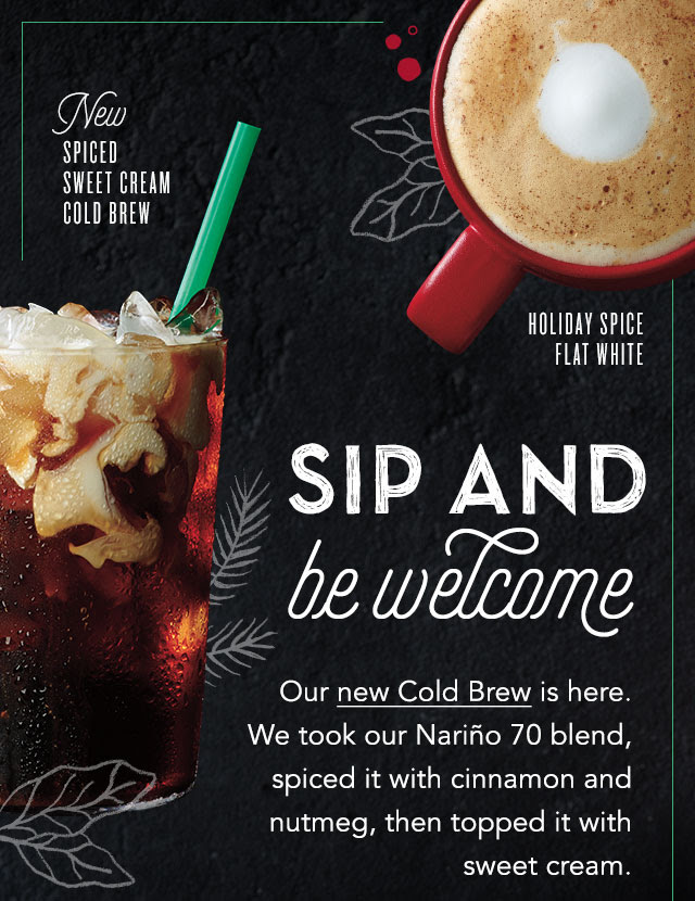 New Spiced Sweet Cream Cold Brew. Holiday Spice Flat White. Sip and be welcome. Our new Cold Brew is here. We took our Nariño 70 Blend, spiced it with cinnamon and nutmeg, then topped it with sweet cream.