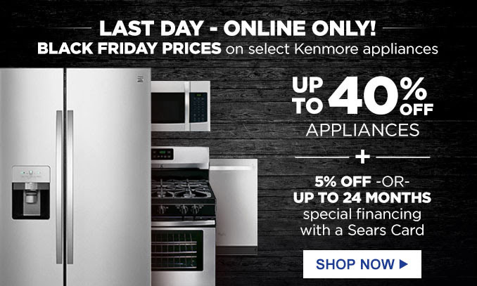 LAST DAY - ONLINE ONLY! | BLACK FRIDAY on select Kenmore appliances | UP TO 40% OFF APPLIANCES + 5% OFF - OR - UP TO 24 MONTHS special financing with a Sears Card | SHOP NOW