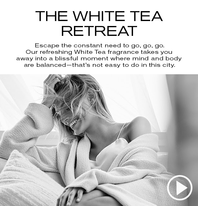 THE WHITE TEA RETREAT  Escape the constant need to go, go, go.  Our refreshing White Tea fragrance takes you  away into a blissful moment where mind and body  are balanced—that's not easy to do in this city.