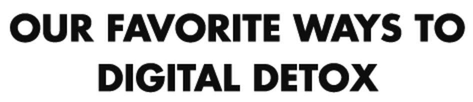 OUR FAVORITE WAYS TO DIGITAL DETOX