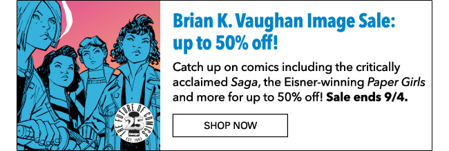 Brian K. Vaughan Image Sale: up to 50% off! Catch up on comics including the critically acclaimed *Saga*, the Eisner-winning *Paper Girls* and more for up to 50% off! Sale ends 9/4. Shop Now