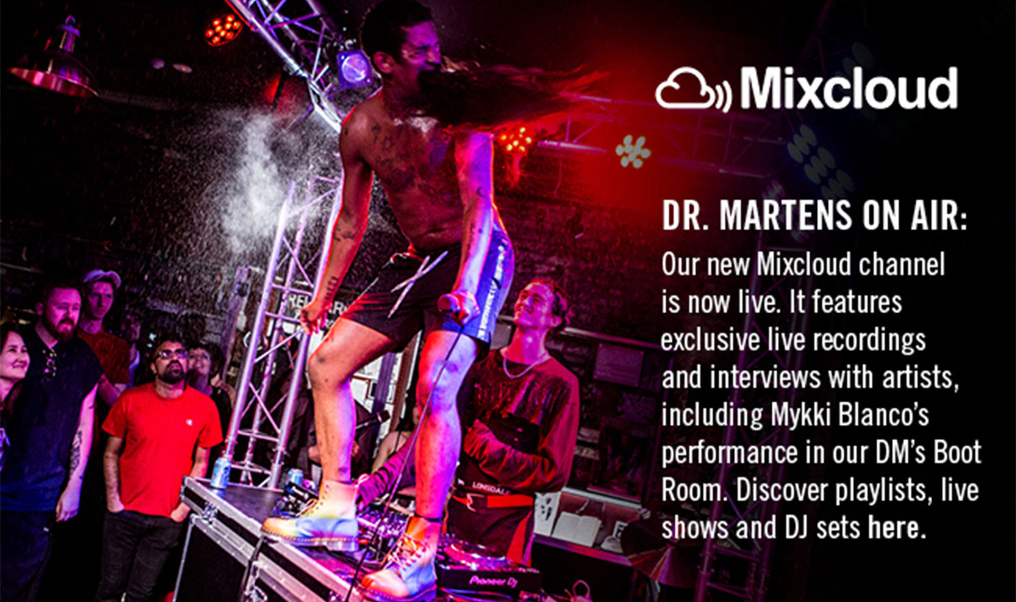 Dr. MARTENS ON AIR - Our new Mixcloud channel is now live. It features exclusive live recordings and interviews with artists, including Mykki Blanco's performance in our DM's Boot Room. Discover playlists, live shows and DJ sets here.