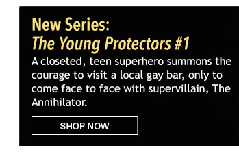New Series:  The Young Protectors #1 A closeted, teen superhero summons the courage to visit a local gay bar, only to come face to face with supervillain, The Annihilator. Shop Now