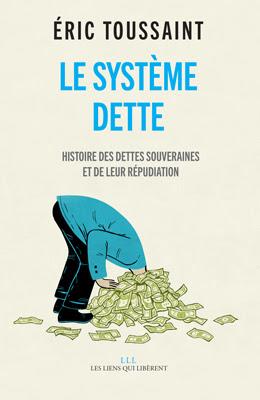Le Systéme Dette, Éric Toussaint, éditions Les  Liens qui Libérent, 220 pages, 19,50 €
