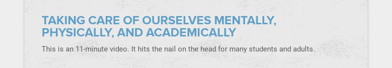 TAKING CARE OF OURSELVES MENTALLY, PHYSICALLY, AND ACADEMICALLY This is an 11-minute video. It...
