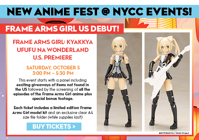 Frame Arms Girl US Debut!Frame Arms Girl: Kyakkya Ufufu na Wonderland U.S. PremiereSaturday, October 53:00 PM - 5:30 PMThis event starts with a panel including exciting giveaways of items not found in the US followed by the screening of all the episodes of the Frame Arms Girl anime plus special bonus footage.Each ticket includes a limited edition Frame Arms Girl model kit and an exclusive clear A5 size file folder (while supplies last)Buy Tickets >C Kotobukiya/FAGirl Project