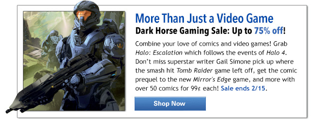 More Than Just a Video Game                           Dark Horse Gaming Sale: Up to 75% off!  Combine your love of comics and video games! Grab Halo: Escalation which follows the events of Halo 4. Don't miss superstar writer Gail Simone pick up where the smash hit Tomb Raider game left off, get the comic prequel to the new Mirror's Edge game, and more with over 50 comics for 99¢ each! Sale ends 2/15. SHOP NOW
