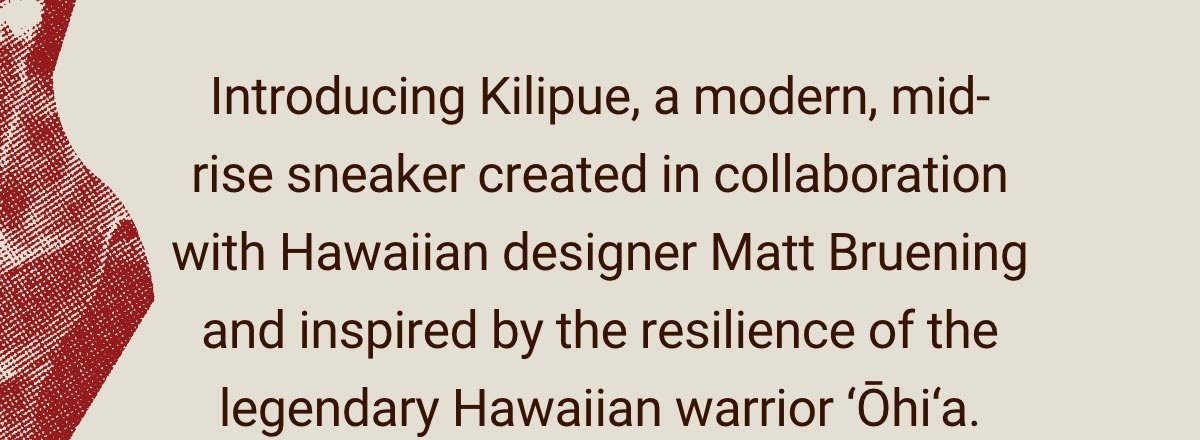 Text. ''Introducing Kilipue, a modern, mid-rise sneaker created in collaboration with Hawaiian designer Matt Bruening and inspired by the resilience of the legendary Hawaiian warrior Ohia.''