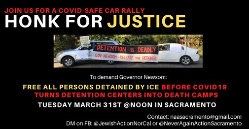 Join us for a COVID-safe car rally: Honk for Justice. To demand Governor Newsom free all persons detained by ICE before COVID-19 turns detention centers into death camps. Tuesday March 31st at noon in Sacramento. Contact: naasacramento@gmail.com; DM on FB: @JewishActionNorCal or @NeverAgainActionSacramento