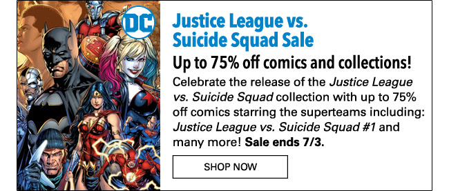 Justice League vs. Suicide Squad Sale Up to 75% off comics and collections! Celebrate the release of the *Justice League vs. Suicide Squad* collection with up to 75% off comics starring the superteams including: *Justice League vs. Suicide Squad #1* and many more! Sale ends 7/3.  SHOP NOW
