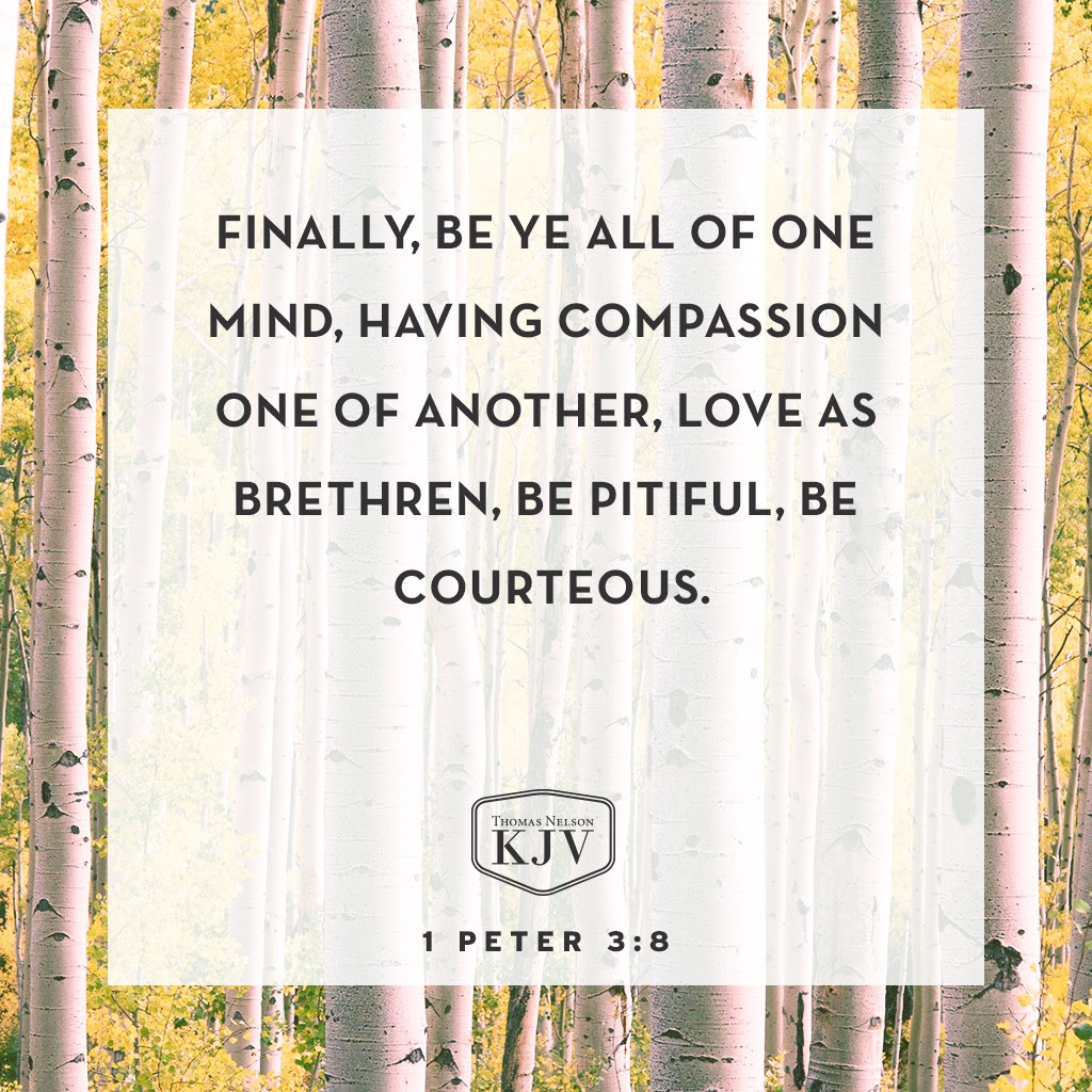 8 Finally, be ye all of one mind, having compassion one of another, love as brethren, be pitiful, be courteous 1 Peter 3:8
