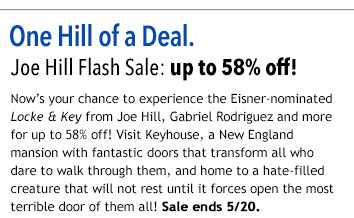 One Hill of a Deal Joe Hill Flash Sale: up to 58% off! Now's your chance to experience the Eisner-nominated Locke & Key from Joe Hill, Gabriel Rodriguez and more for up to 58% off! Visit Keyhouse, a New England mansion with fantastic doors that transform all who dare to walk through them, and home to a hate-filled creature that will not rest until it forces open the most terrible door of them all! Sale ends 5/20.